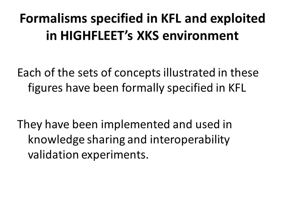 Formalisms specified in KFL and exploited in HIGHFLEET's XKS environment Each of the sets of concepts illustrated in these figures have been formally specified in KFL They have been implemented and used in knowledge sharing and interoperability validation experiments.