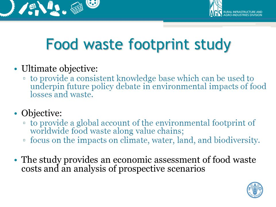 Food waste footprint study Ultimate objective: ▫to provide a consistent knowledge base which can be used to underpin future policy debate in environme