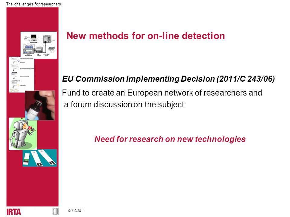The challenges for researchers 01/12/2011 EU Commission Implementing Decision (2011/C 243/06) Fund to create an European network of researchers and a forum discussion on the subject Need for research on new technologies New methods for on-line detection