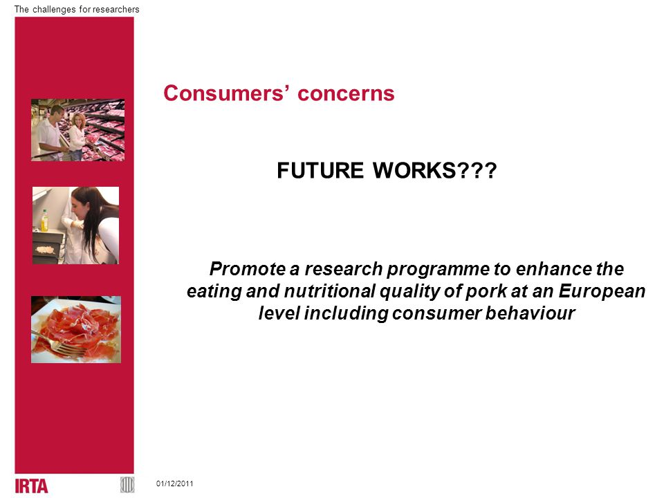 The challenges for researchers 01/12/2011 Promote a research programme to enhance the eating and nutritional quality of pork at an European level including consumer behaviour FUTURE WORKS .