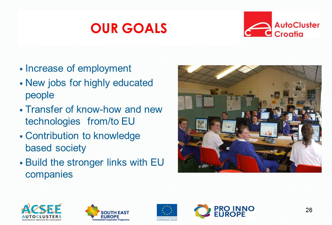 OUR GOALS 26  Increase of employment  New jobs for highly educated people  Transfer of know-how and new technologies from/to EU  Contribution to knowledge based society  Build the stronger links with EU companies