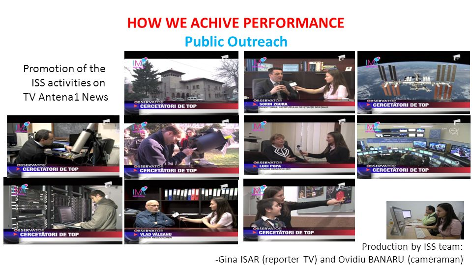 HOW WE ACHIVE PERFORMANCE Public Outreach Promotion of the ISS activities on TV Antena1 News Production by ISS team: -Gina ISAR (reporter TV) and Ovidiu BANARU (cameraman)