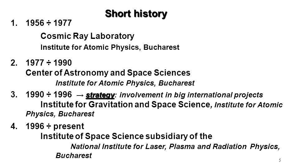 5 1.1956 ÷ 1977 Cosmic Ray Laboratory Institute for Atomic Physics, Bucharest Short history 2.1977 ÷ 1990 Center of Astronomy and Space Sciences Institute for Atomic Physics, Bucharest strategy 3.1990 ÷ 1996 → strategy: involvement in big international projects Institute for Gravitation and Space Science, Institute for Atomic Physics, Bucharest 4.1996 ÷ present Institute of Space Science subsidiary of the National Institute for Laser, Plasma and Radiation Physics, Bucharest