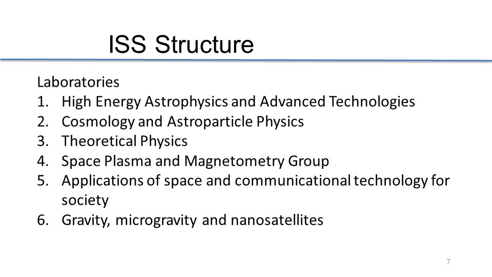 7 ISS Structure Laboratories 1.High Energy Astrophysics and Advanced Technologies 2.Cosmology and Astroparticle Physics 3.Theoretical Physics 4.Space Plasma and Magnetometry Group 5.Applications of space and communicational technology for society 6.Gravity, microgravity and nanosatellites