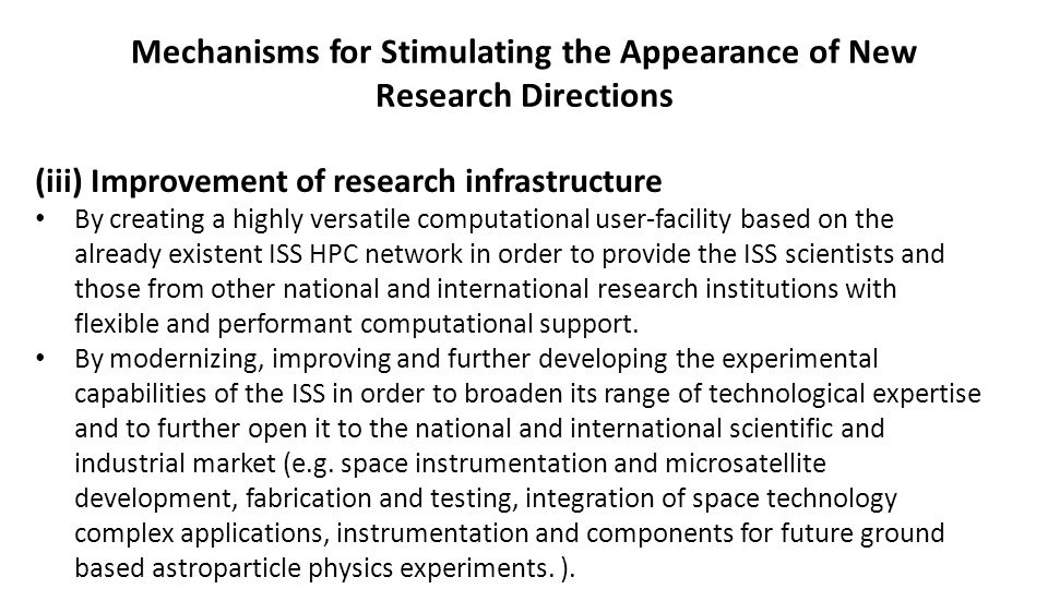 Mechanisms for Stimulating the Appearance of New Research Directions (iii) Improvement of research infrastructure By creating a highly versatile computational user-facility based on the already existent ISS HPC network in order to provide the ISS scientists and those from other national and international research institutions with flexible and performant computational support.