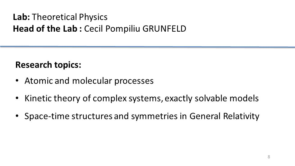 8 Lab: Theoretical Physics Head of the Lab : Cecil Pompiliu GRUNFELD Research topics: Atomic and molecular processes Kinetic theory of complex systems, exactly solvable models Space-time structures and symmetries in General Relativity