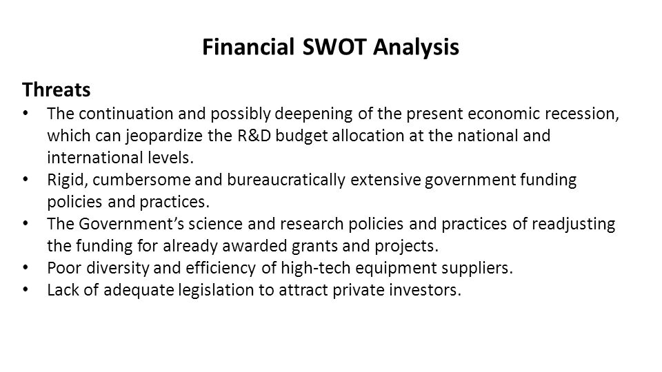 Financial SWOT Analysis Threats The continuation and possibly deepening of the present economic recession, which can jeopardize the R&D budget allocation at the national and international levels.