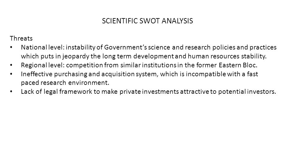 SCIENTIFIC SWOT ANALYSIS Threats National level: instability of Government's science and research policies and practices which puts in jeopardy the long term development and human resources stability.