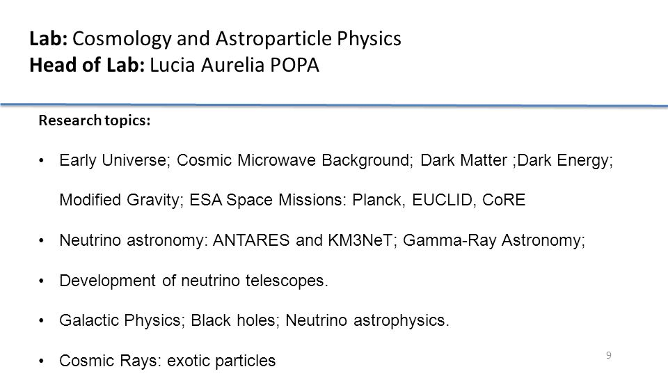 10 Lab: High Energy Astrophysics and Advanced Technologies Head of the Lab: Titi PREDA Research topics: Large Hadronic Collider, High Energy Physics, Quantum Chromodynamics, Quark Gluon Plasma, Heavy-ions, Relativistic heavy-ion collisions, Quark deconfinement, quark-gluon plasma production, phase transition Nuclear Experiment, few body system, relativistic radioactive beam Astrophysics - High Energy Astrophysical Phenomena, cosmic ray observatory GRID Computing, HPC, GPU, clustering, embedded systems