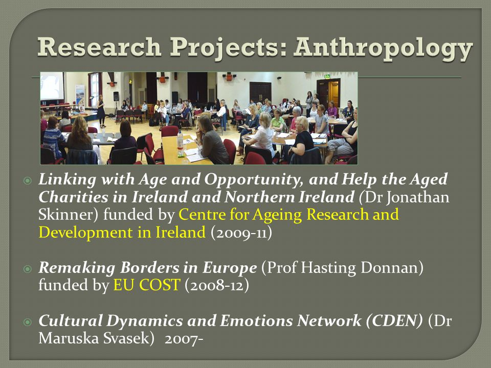  Linking with Age and Opportunity, and Help the Aged Charities in Ireland and Northern Ireland (Dr Jonathan Skinner) funded by Centre for Ageing Research and Development in Ireland (2009-11)  Remaking Borders in Europe (Prof Hasting Donnan) funded by EU COST (2008-12)  Cultural Dynamics and Emotions Network (CDEN) (Dr Maruska Svasek) 2007-