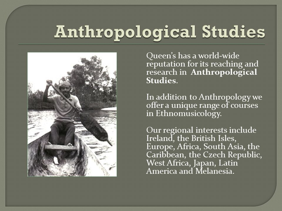 Queen's has a world-wide reputation for its reaching and research in Anthropological Studies.