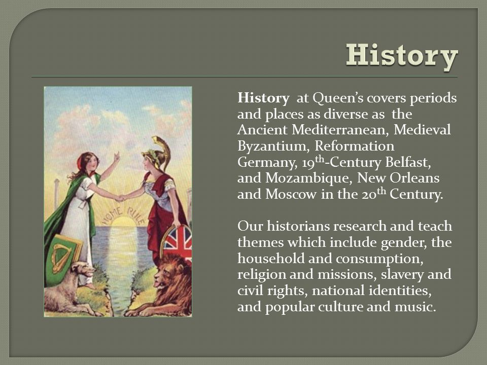 History at Queen's covers periods and places as diverse as the Ancient Mediterranean, Medieval Byzantium, Reformation Germany, 19 th -Century Belfast, and Mozambique, New Orleans and Moscow in the 20 th Century.