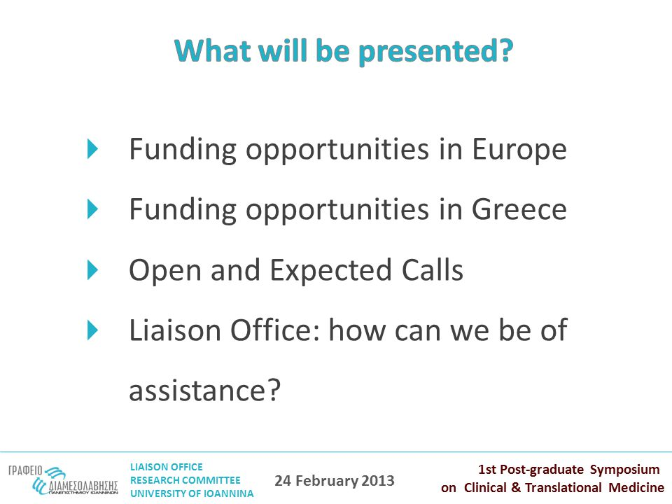 LIAISON OFFICE RESEARCH COMMITTEE UNIVERSITY OF IOANNINA 1st Post-graduate Symposium on Clinical & Translational Medicine 24 February 2013  Funding opportunities in Europe  Funding opportunities in Greece  Open and Expected Calls  Liaison Office: how can we be of assistance