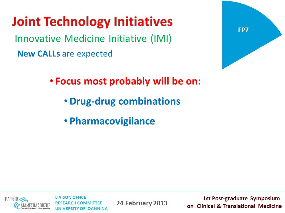 LIAISON OFFICE RESEARCH COMMITTEE UNIVERSITY OF IOANNINA 1st Post-graduate Symposium on Clinical & Translational Medicine 24 February 2013 Innovative Medicine Initiative (IMI) FP7 New CALLs are expected Focus most probably will be on: Drug-drug combinations Pharmacovigilance