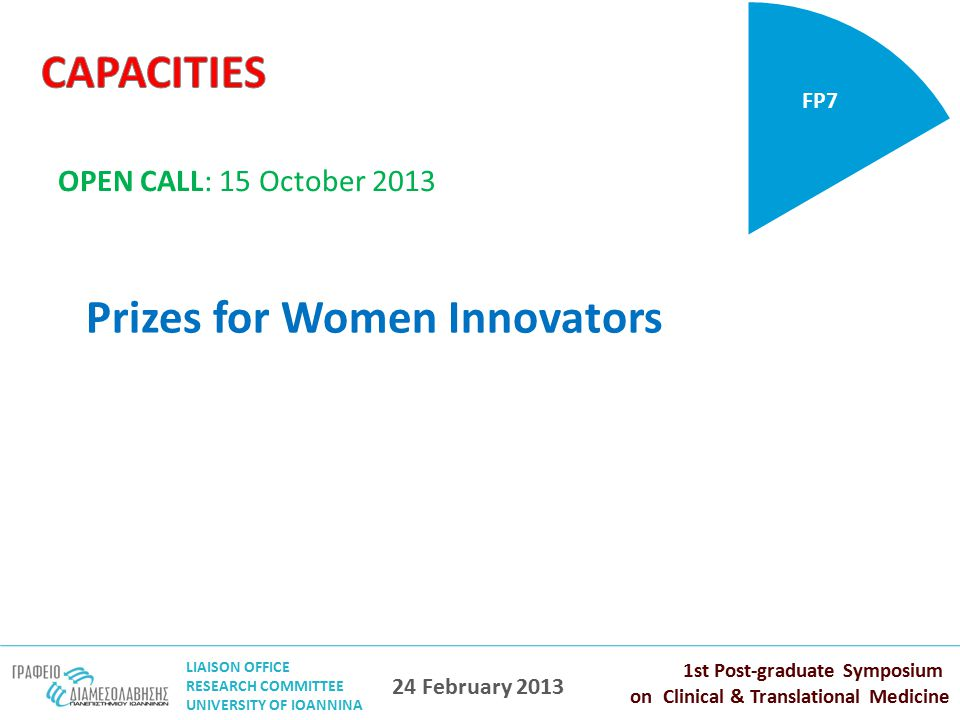 LIAISON OFFICE RESEARCH COMMITTEE UNIVERSITY OF IOANNINA 1st Post-graduate Symposium on Clinical & Translational Medicine 24 February 2013 Prizes for Women Innovators FP7 OPEN CALL: 15 October 2013