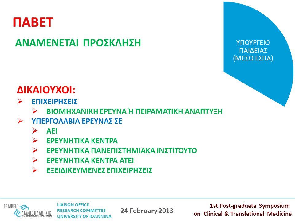 LIAISON OFFICE RESEARCH COMMITTEE UNIVERSITY OF IOANNINA 1st Post-graduate Symposium on Clinical & Translational Medicine 24 February 2013 ΑΝΑΜΕΝΕΤΑΙ ΠΡΟΣΚΛΗΣΗ ΥΠΟΥΡΓΕΙΟ ΠΑΙΔΕΙΑΣ (ΜΕΣΩ ΕΣΠΑ) ΔΙΚΑΙΟΥΧΟΙ:  ΕΠΙΧΕΙΡΗΣΕΙΣ  ΒΙΟΜΗΧΑΝΙΚΗ ΕΡΕΥΝΑ Ή ΠΕΙΡΑΜΑΤΙΚΗ ΑΝΑΠΤΥΞΗ  ΥΠΕΡΓΟΛΑΒΙΑ ΕΡΕΥΝΑΣ ΣΕ  ΑΕΙ  ΕΡΕΥΝΗΤΙΚΑ ΚΕΝΤΡΑ  ΕΡΕΥΝΗΤΙΚΑ ΠΑΝΕΠΙΣΤΗΜΙΑΚΑ ΙΝΣΤΙΤΟΥΤΟ  ΕΡΕΥΝΗΤΙΚΑ ΚΕΝΤΡΑ ΑΤΕΙ  ΕΞΕΙΔΙΚΕΥΜΕΝΕΣ ΕΠΙΧΕΙΡΗΣΕΙΣ