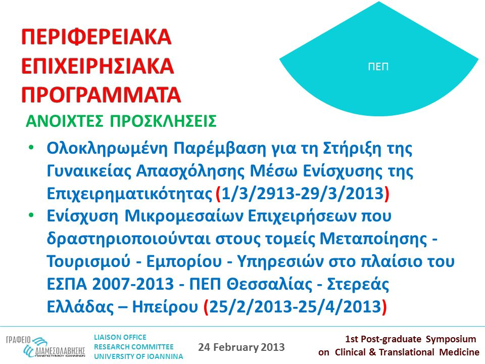 LIAISON OFFICE RESEARCH COMMITTEE UNIVERSITY OF IOANNINA 1st Post-graduate Symposium on Clinical & Translational Medicine 24 February 2013 ΠΕΠ ΑΝΟΙΧΤΕΣ ΠΡΟΣΚΛΗΣΕΙΣ Ολοκληρωμένη Παρέμβαση για τη Στήριξη της Γυναικείας Απασχόλησης Μέσω Ενίσχυσης της Επιχειρηματικότητας (1/3/2913-29/3/2013) Ενίσχυση Μικρομεσαίων Επιχειρήσεων που δραστηριοποιούνται στους τομείς Μεταποίησης - Τουρισμού - Εμπορίου - Υπηρεσιών στο πλαίσιο του ΕΣΠΑ 2007-2013 - ΠΕΠ Θεσσαλίας - Στερεάς Ελλάδας – Ηπείρου (25/2/2013-25/4/2013)