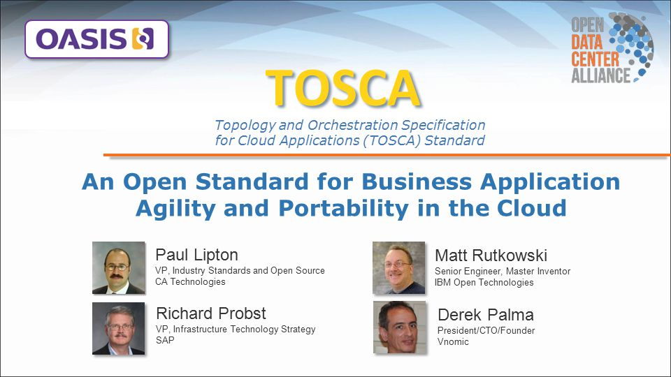 Find out how TOSCA can empower your Cloud business In implementing your Cloud strategy TOSCA enables unique solutions to your key challenges – Speed and accuracy moving apps to Cloud – Agility adapting to change - Business and IT – Choice of Cloud vendor and technology Talk to your vendors and platform providers about their TOSCA support TOSCA enables application portability and automated management across cloud providers regardless of underlying platform or infrastructure thus expanding customer choice, improving reliability, and reducing cost and time-to-value.