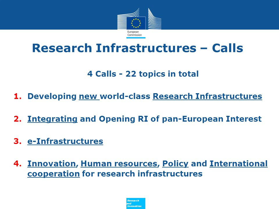 Policy Research and Innovation Research and Innovation Call 4 Support to Innovation, Human Resources, Policy & International Cooperation Innovation support measures This topic comprises:  the development of an opportunity portal of calls, tenders and future needs and technology transfer opportunities in RI of pan European interest;  the networking of procurement professionals to encourage exchange of good practices across RI sectors;  Awareness campaign towards industry on the potential of RIs for their activities in selected R&D areas  Pilot action in the field of scientific instrumentation exploiting the innovation potential of Research Infrastructures using Pre-Commercial Procurement (PCP) and/or Public Procurement of Innovation (PPI) schemes.