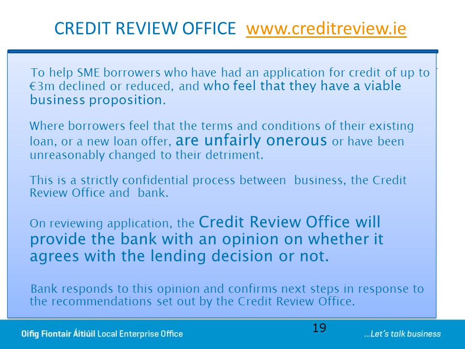 CREDIT REVIEW OFFICE www.creditreview.iewww.creditreview.ie To help SME borrowers who have had an application for credit of up to €3m declined or redu