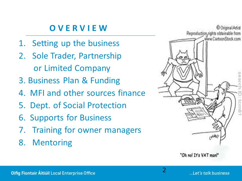 O V E R V I E W 1.Setting up the business 2.Sole Trader, Partnership or Limited Company 3. Business Plan & Funding 4. MFI and other sources finance 5.