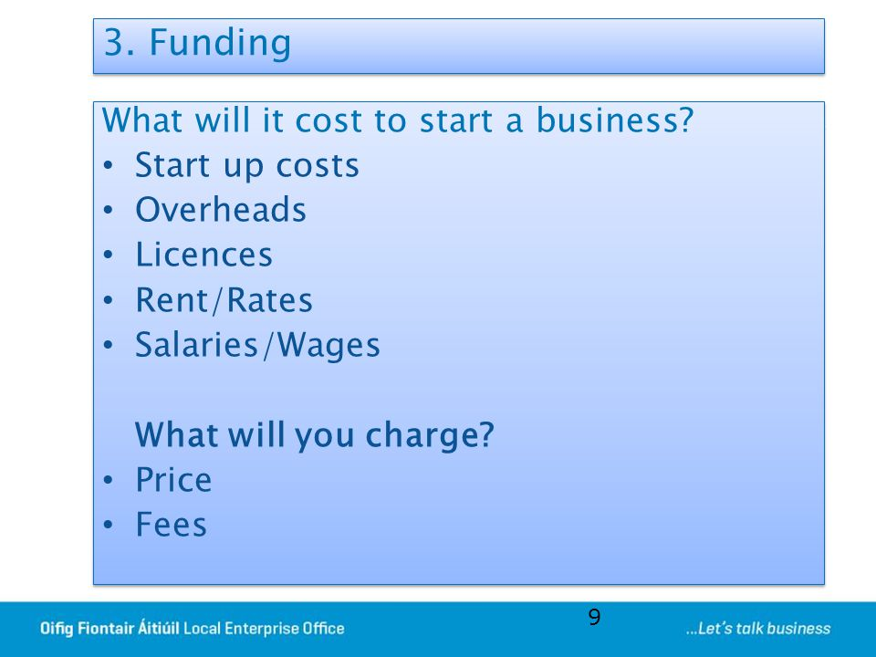 3. Funding What will it cost to start a business? Start up costs Overheads Licences Rent/Rates Salaries/Wages What will you charge? Price Fees What wi