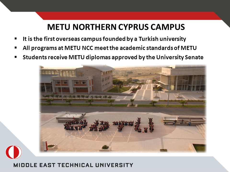  It is the first overseas campus founded by a Turkish university  All programs at METU NCC meet the academic standards of METU  Students receive METU diplomas approved by the University Senate METU NORTHERN CYPRUS CAMPUS