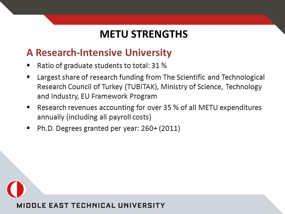 A Research-Intensive University  Ratio of graduate students to total: 31 %  Largest share of research funding from The Scientific and Technological Research Council of Turkey (TUBITAK), Ministry of Science, Technology and Industry, EU Framework Program  Research revenues accounting for over 35 % of all METU expenditures annually (including all payroll costs)  Ph.D.