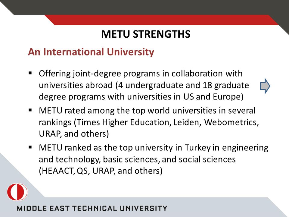 METU STRENGTHS An International University  Offering joint-degree programs in collaboration with universities abroad (4 undergraduate and 18 graduate degree programs with universities in US and Europe)  METU rated among the top world universities in several rankings (Times Higher Education, Leiden, Webometrics, URAP, and others)  METU ranked as the top university in Turkey in engineering and technology, basic sciences, and social sciences (HEAACT, QS, URAP, and others)