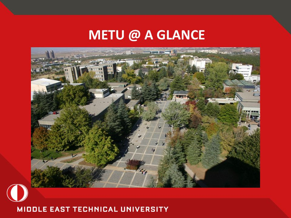 METU STRENGTHS An Interdisciplinary and Diverse Campus  Departments representing different disciplines located in close proximity on the same campus  Availability of minor and double-major programs, and elective courses from other disciplines  Wide spectrum of interdisciplinary graduate programs and research centers  Students and academics from all parts of Turkey and more than 80 countries  Wealth of sports, cultural, arts events as well as scientific and professional meetings (METU rated as Turkish University with Richest Social Life by Newsweek-Turkey magazine)