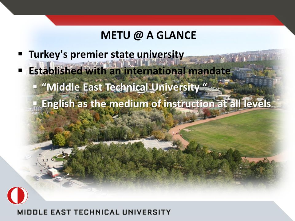 A GLANCE  Turkey s premier state university  Established with an international mandate  Middle East Technical University  English as the medium of instruction at all levels