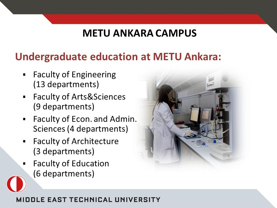 Undergraduate education at METU Ankara: METU ANKARA CAMPUS  Faculty of Engineering (13 departments)  Faculty of Arts&Sciences (9 departments)  Faculty of Econ.