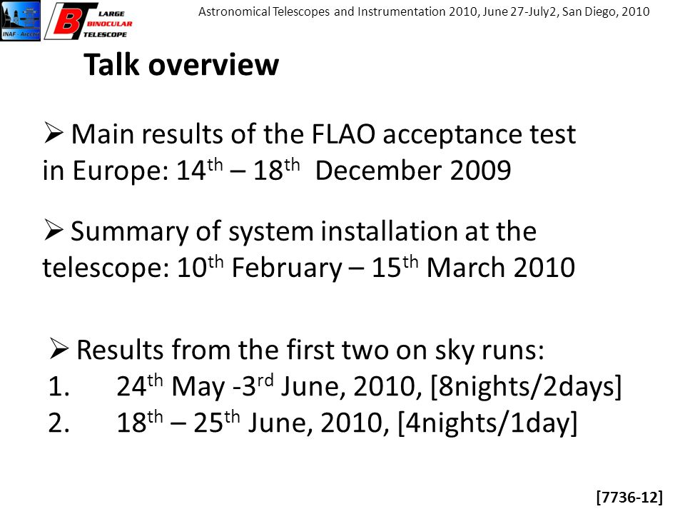 [7736-12] Astronomical Telescopes and Instrumentation 2010, June 27-July2, San Diego, 2010 Talk overview  Main results of the FLAO acceptance test in Europe: 14 th – 18 th December 2009  Summary of system installation at the telescope: 10 th February – 15 th March 2010  Results from the first two on sky runs: 1.24 th May -3 rd June, 2010, [8nights/2days] 2.18 th – 25 th June, 2010, [4nights/1day]