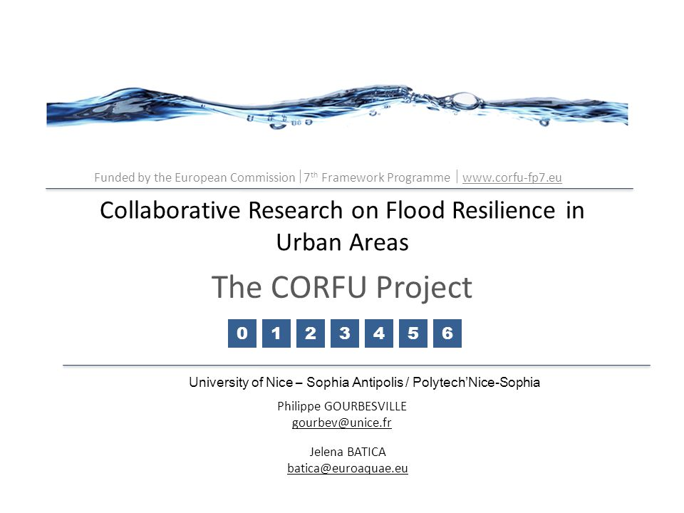 In order to gather under same frame all necessary actions, polices, strategies and recommendations this project will engage all tools to create new strategies for flood resilience in urban areas Direct support to policy developments and realization with contribution of policy- makers and stakeholders in research consortium and involvement of scientists in policy discussions On international level, European inputs are fully applicable to carry out international and multidisciplinary research Very important is strong need for strengthening the efficient transfer of research knowledge to policy-makers with the perspective of reducing uncertainties of predictive scenarios for better decision-making at policy level University of Nice – Sophia Antipolis / Polytech'Nice-Sophia Collaborative Research of Flood resilience in Urban Areas – CORFU Outcomes from CORFU project