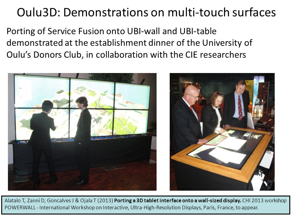 Oulu3D: Demonstrations on multi-touch surfaces Porting of Service Fusion onto UBI-wall and UBI-table demonstrated at the establishment dinner of the University of Oulu's Donors Club, in collaboration with the CIE researchers Alatalo T, Zanni D, Goncalves J & Ojala T (2013) Porting a 3D tablet interface onto a wall-sized display.