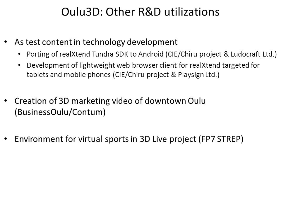 Oulu3D: Other R&D utilizations As test content in technology development Porting of realXtend Tundra SDK to Android (CIE/Chiru project & Ludocraft Ltd.) Development of lightweight web browser client for realXtend targeted for tablets and mobile phones (CIE/Chiru project & Playsign Ltd.) Creation of 3D marketing video of downtown Oulu (BusinessOulu/Contum) Environment for virtual sports in 3D Live project (FP7 STREP)