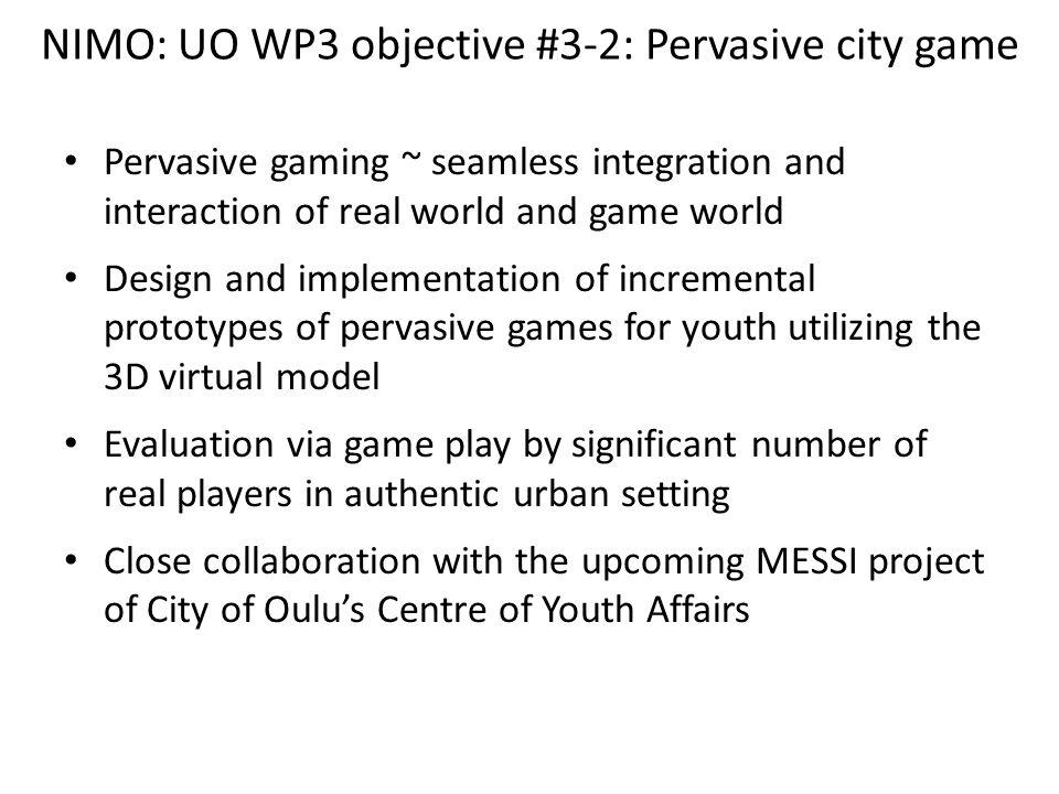 NIMO: UO WP3 objective #3-2: Pervasive city game Pervasive gaming ~ seamless integration and interaction of real world and game world Design and implementation of incremental prototypes of pervasive games for youth utilizing the 3D virtual model Evaluation via game play by significant number of real players in authentic urban setting Close collaboration with the upcoming MESSI project of City of Oulu's Centre of Youth Affairs