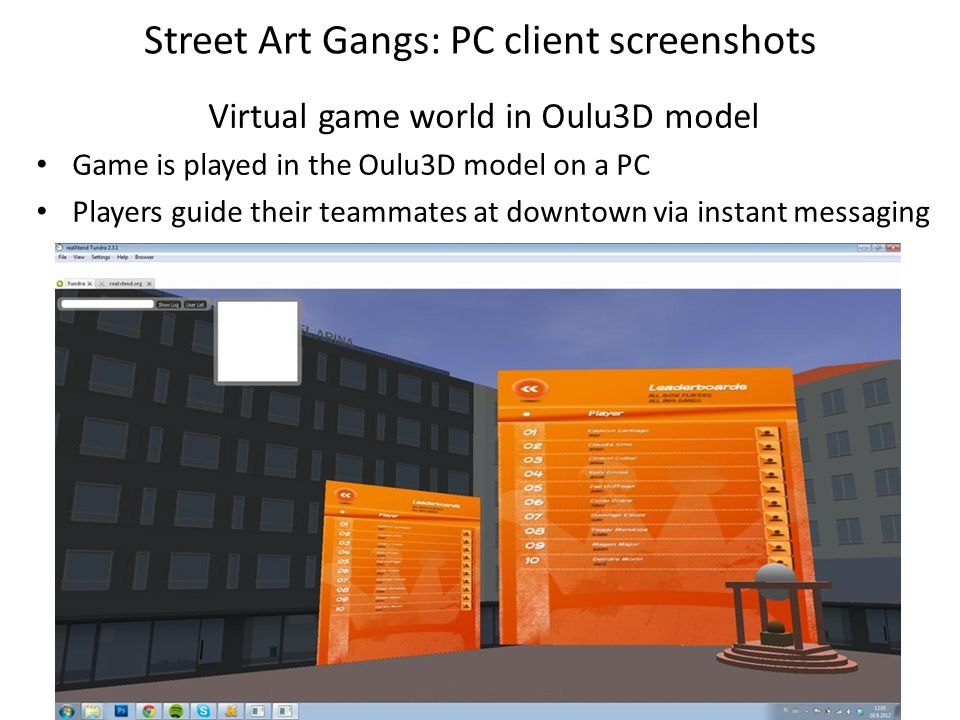 Street Art Gangs: PC client screenshots Virtual game world in Oulu3D model Game is played in the Oulu3D model on a PC Players guide their teammates at downtown via instant messaging