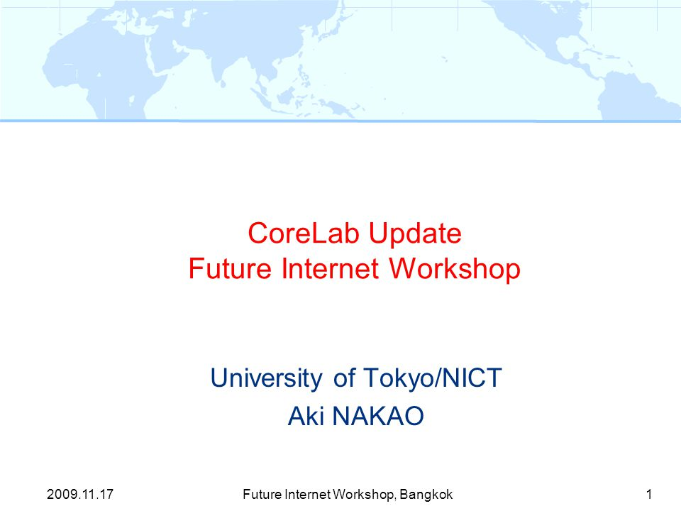CoreLab Update Future Internet Workshop University of Tokyo/NICT Aki NAKAO 1Future Internet Workshop, Bangkok2009.11.17
