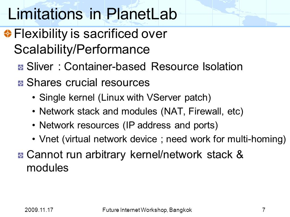Limitations in PlanetLab Flexibility is sacrificed over Scalability/Performance Sliver : Container-based Resource Isolation Shares crucial resources Single kernel (Linux with VServer patch) Network stack and modules (NAT, Firewall, etc) Network resources (IP address and ports) Vnet (virtual network device ; need work for multi-homing) Cannot run arbitrary kernel/network stack & modules Future Internet Workshop, Bangkok