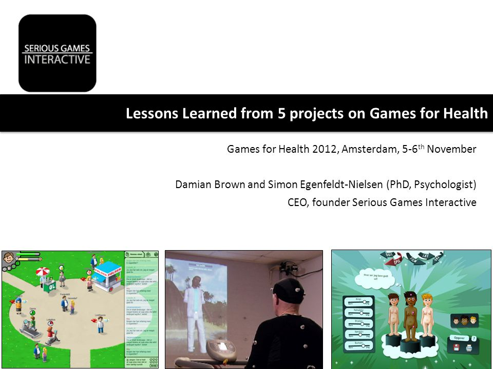 Games for Health 2012, Amsterdam, 5-6 th November Damian Brown and Simon Egenfeldt-Nielsen (PhD, Psychologist) CEO, founder Serious Games Interactive Lessons Learned from 5 projects on Games for Health