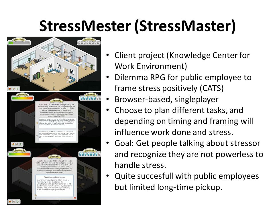 StressMester (StressMaster) Client project (Knowledge Center for Work Environment) Dilemma RPG for public employee to frame stress positively (CATS) Browser-based, singleplayer Choose to plan different tasks, and depending on timing and framing will influence work done and stress.
