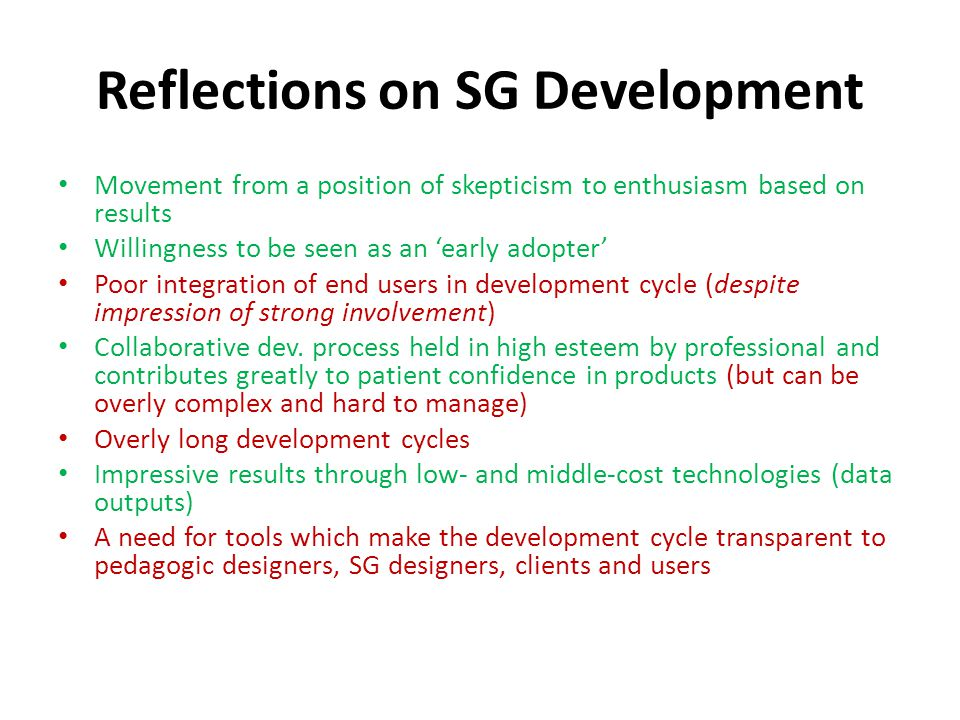 Reflections on SG Development Movement from a position of skepticism to enthusiasm based on results Willingness to be seen as an 'early adopter' Poor integration of end users in development cycle (despite impression of strong involvement) Collaborative dev.