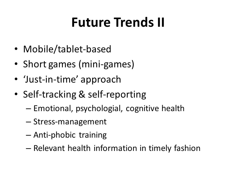 Future Trends II Mobile/tablet-based Short games (mini-games) 'Just-in-time' approach Self-tracking & self-reporting – Emotional, psychologial, cognitive health – Stress-management – Anti-phobic training – Relevant health information in timely fashion