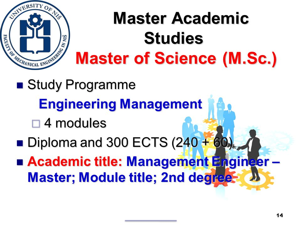 Master Academic Studies Master of Science (M.Sc.) Master Academic Studies Master of Science (M.Sc.) Study Programme Study Programme Engineering Management Engineering Management  4 modules Diploma and 300 ECTS (240 + 60) Diploma and 300 ECTS (240 + 60) Academic title: Management Engineer – Master; Module title; 2nd degree Academic title: Management Engineer – Master; Module title; 2nd degree 14