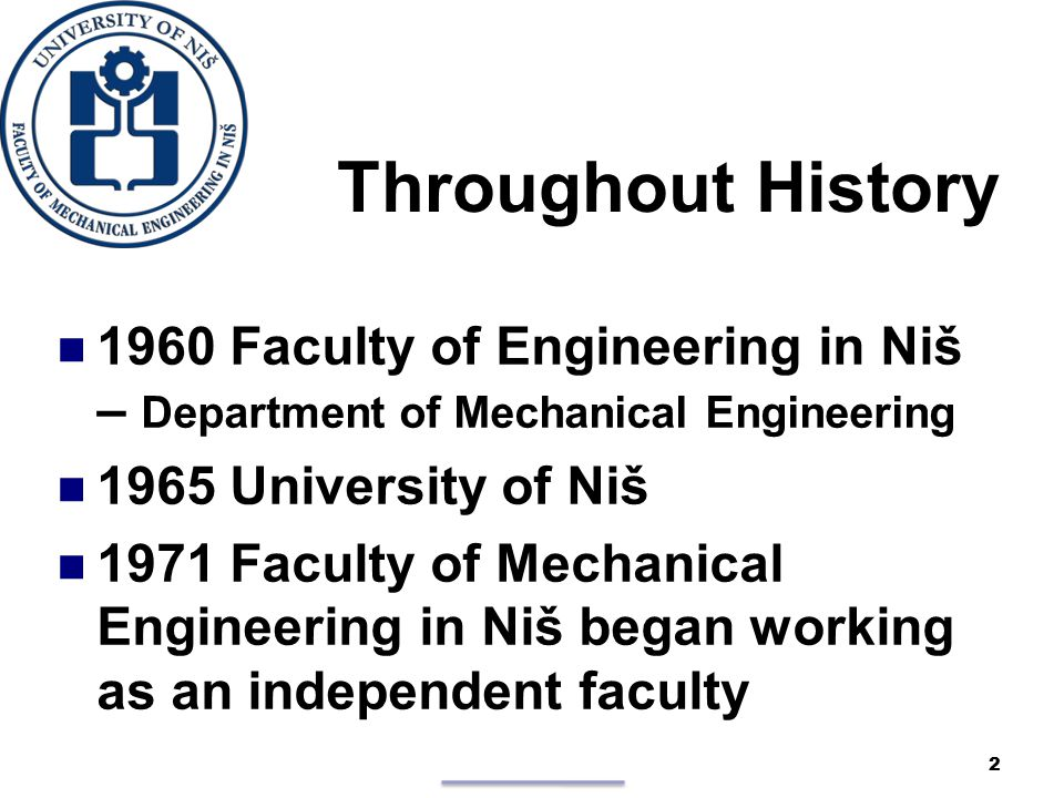 Throughout History 1960 Faculty of Engineering in Niš – Department of Mechanical Engineering 1965 University of Niš 1971 Faculty of Mechanical Engineering in Niš began working as an independent faculty 2