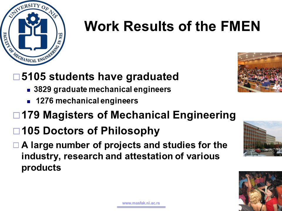 Work Results of the FMEN  5105 students have graduated 3829 graduate mechanical engineers 1276 mechanical engineers  179 Magisters of Mechanical Engineering  105 Doctors of Philosophy  A large number of projects and studies for the industry, research and attestation of various products www.masfak.ni.ac.rs 4