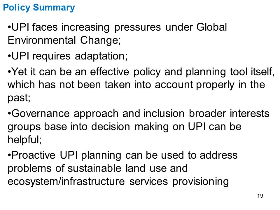 19 UPI faces increasing pressures under Global Environmental Change; UPI requires adaptation; Yet it can be an effective policy and planning tool itself, which has not been taken into account properly in the past; Governance approach and inclusion broader interests groups base into decision making on UPI can be helpful; Proactive UPI planning can be used to address problems of sustainable land use and ecosystem/infrastructure services provisioning Policy Summary