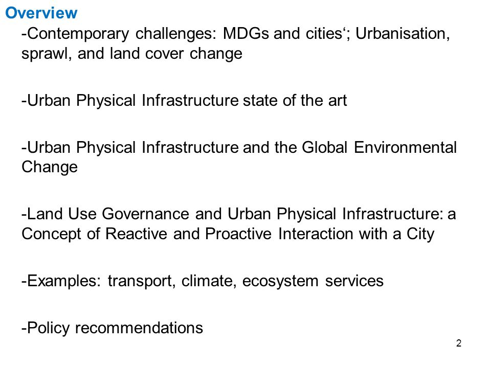 2 -Contemporary challenges: MDGs and cities'; Urbanisation, sprawl, and land cover change -Urban Physical Infrastructure state of the art -Urban Physical Infrastructure and the Global Environmental Change -Land Use Governance and Urban Physical Infrastructure: a Concept of Reactive and Proactive Interaction with a City -Examples: transport, climate, ecosystem services -Policy recommendations Overview
