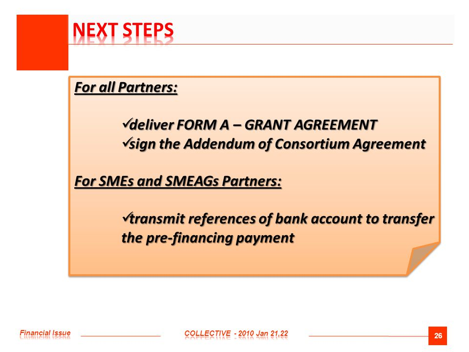 26 For all Partners: deliver FORM A – GRANT AGREEMENT deliver FORM A – GRANT AGREEMENT sign the Addendum of Consortium Agreement sign the Addendum of Consortium Agreement For SMEs and SMEAGs Partners: transmit references of bank account to transfer the pre-financing payment transmit references of bank account to transfer the pre-financing payment For all Partners: deliver FORM A – GRANT AGREEMENT deliver FORM A – GRANT AGREEMENT sign the Addendum of Consortium Agreement sign the Addendum of Consortium Agreement For SMEs and SMEAGs Partners: transmit references of bank account to transfer the pre-financing payment transmit references of bank account to transfer the pre-financing payment